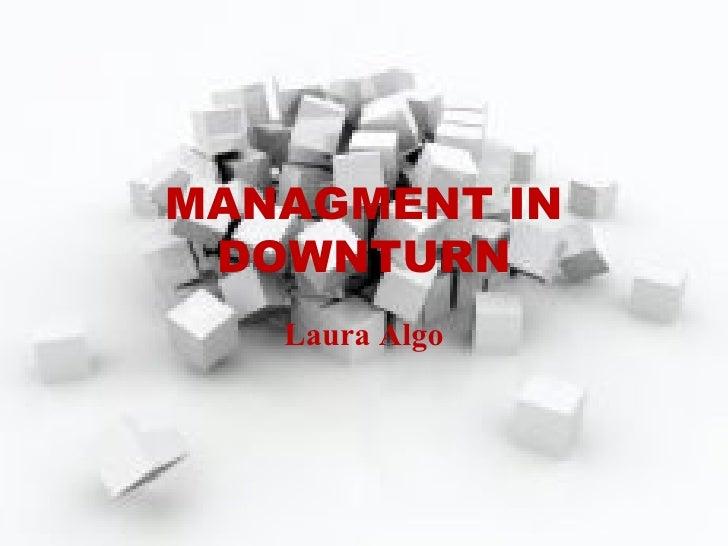 MANAGMENT IN DOWNTURN Laura Algo