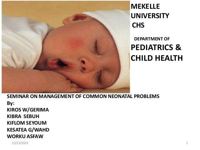 MEKELLE UNIVERSITY CHS DEPARTMENT OF  PEDIATRICS & CHILD HEALTH  SEMINAR ON MANAGEMENT OF COMMON NEONATAL PROBLEMS By: KIR...