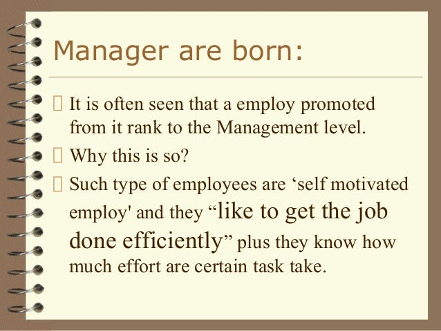 45988512 managers are made or born Born (natural) leaders are different to made (artificial leaders) all remarkable leaders have great history behind them they were leaders from the onset of their journey if leaders were solely born what is the point of the rest of us studying leadership or management birth is a natural process and the notion.