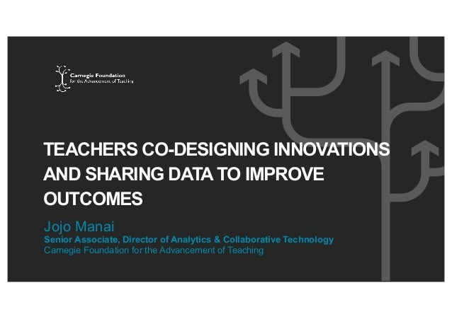 TEACHERS CO-DESIGNING INNOVATIONS AND SHARING DATA TO IMPROVE OUTCOMES Jojo Manai Senior Associate, Director of Analytics ...