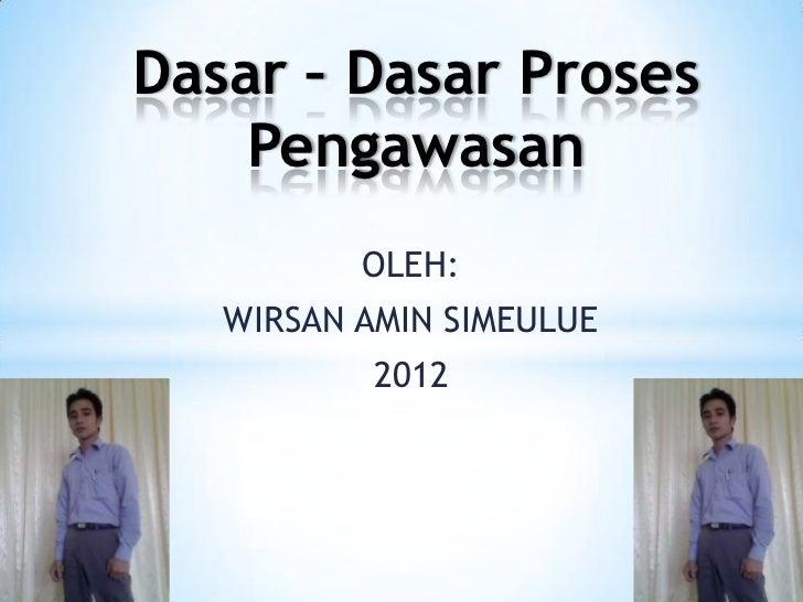 Dasar – Dasar Proses    Pengawasan          OLEH:   WIRSAN AMIN SIMEULUE           2012