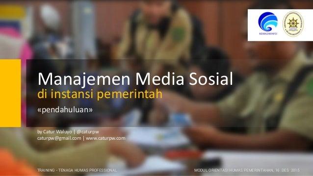 Manajemen Media Sosial di instansi pemerintah «pendahuluan» by Catur Waluyo | @caturpw caturpw@gmail.com | www.caturpw.com...