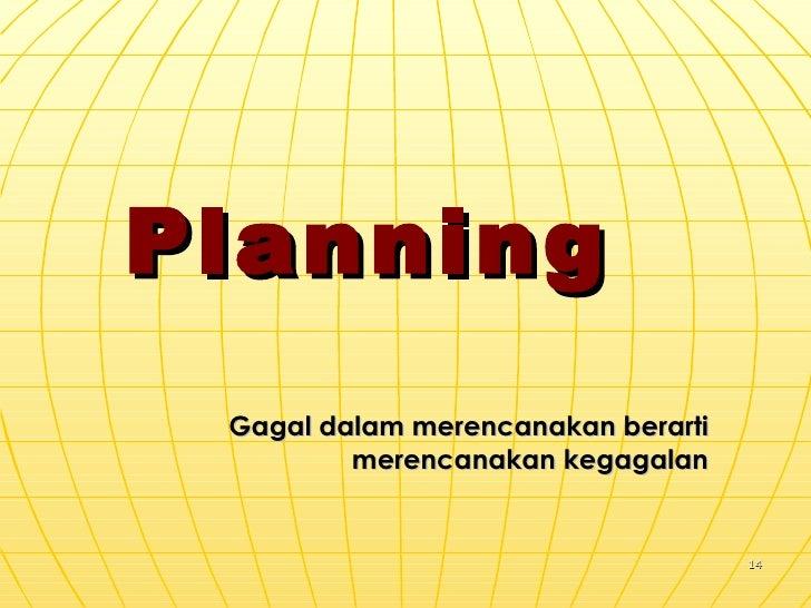 Planning  Gagal dalam merencanakan berarti merencanakan kegagalan
