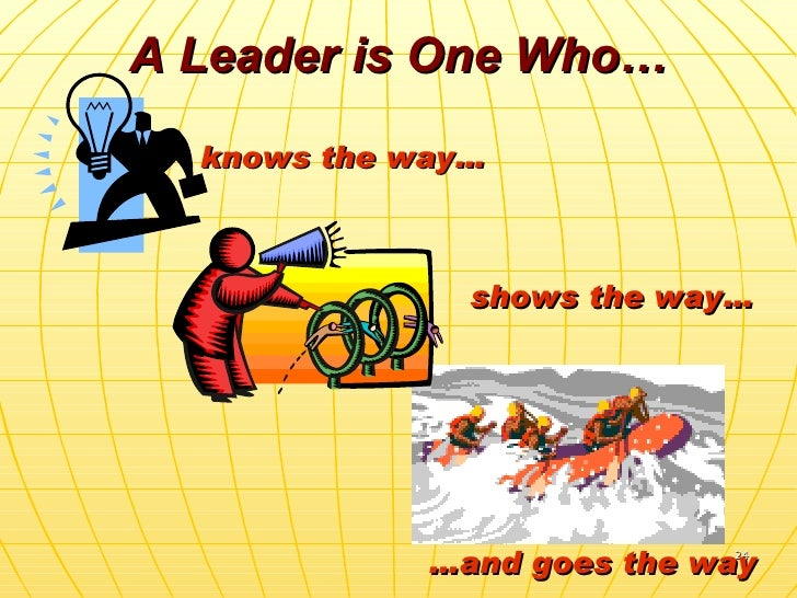 A Leader is One Who… knows the way… … and goes the way shows the way…