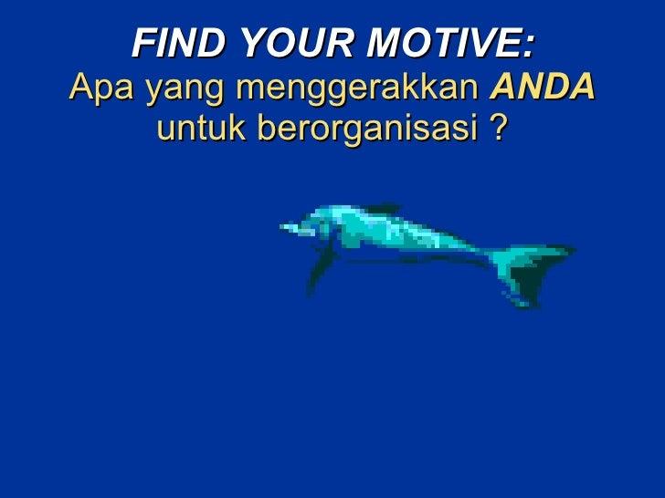 FIND YOUR MOTIVE: Apa yang menggerakkan   ANDA   untuk berorganisasi ?