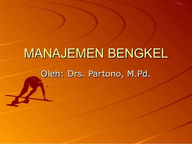 MANAJEMEN BENGKELMANAJEMEN BENGKEL Oleh: Drs. Partono, M.Pd.Oleh: Drs. Partono, M.Pd.