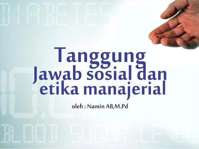 Tanggun Jawab sosial ; m etika managerial  oleh:  Namin AB, M.Pd