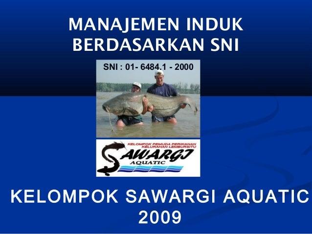 MANAJEMEN INDUKBERDASARKAN SNIKELOMPOK SAWARGI AQUATIC2009SNI : 01- 6484.1 - 2000
