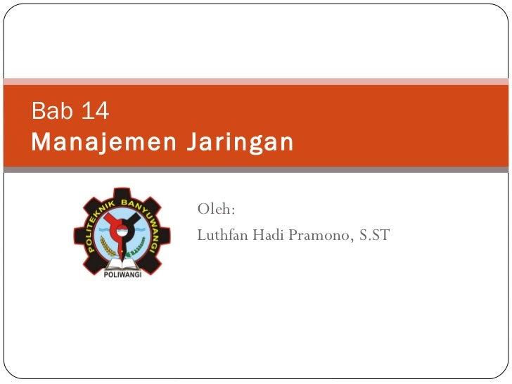 Bab 1 4 Manajemen Jaringan Oleh: Luthfan Hadi Pramono, S.ST