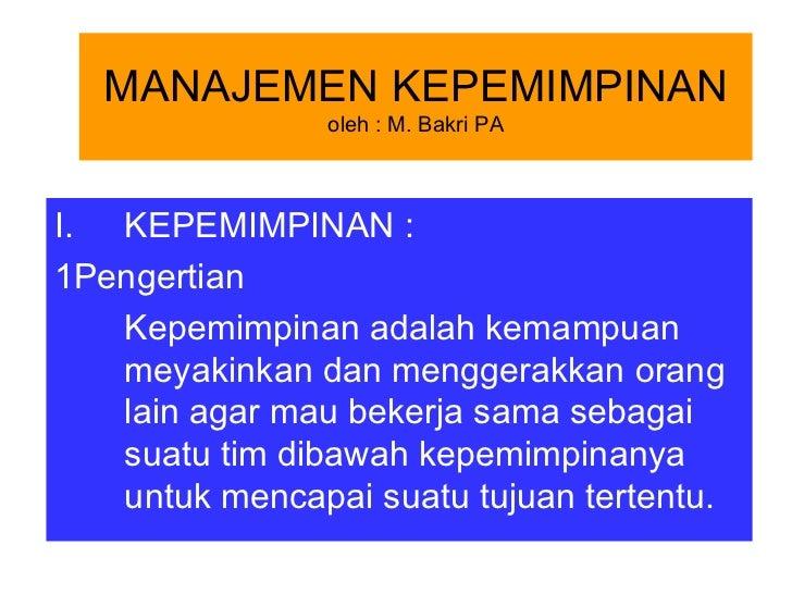 MANAJEMEN KEPEMIMPINAN                oleh : M. Bakri PAI. KEPEMIMPINAN :1Pengertian   Kepemimpinan adalah kemampuan   mey...