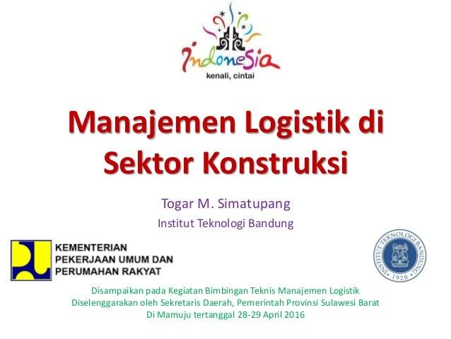 Manajemen Logistik di Sektor Konstruksi Togar M. Simatupang Institut Teknologi Bandung Disampaikan pada Kegiatan Bimbingan...
