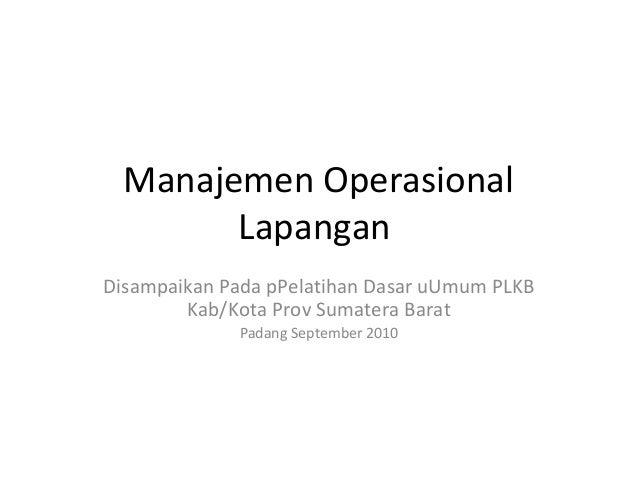 Manajemen OperasionalLapanganDisampaikan Pada pPelatihan Dasar uUmum PLKBKab/Kota Prov Sumatera BaratPadang September 2010