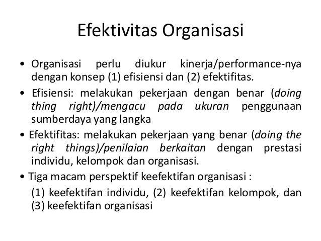 Efektivitas Organisasi • Organisasi perlu diukur kinerja/performance-nya dengan konsep (1) efisiensi dan (2) efektifitas. ...