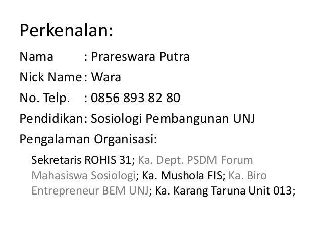 Perkenalan: Nama : Prareswara Putra Nick Name: Wara No. Telp. : 0856 893 82 80 Pendidikan: Sosiologi Pembangunan UNJ Penga...