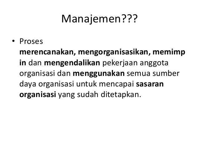 Manajemen??? • Proses merencanakan, mengorganisasikan, memimp in dan mengendalikan pekerjaan anggota organisasi dan menggu...