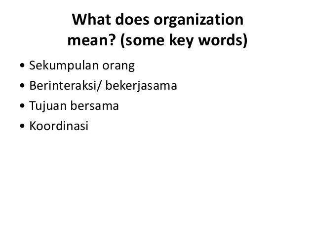 What does organization mean? (some key words) • Sekumpulan orang • Berinteraksi/ bekerjasama • Tujuan bersama • Koordinasi