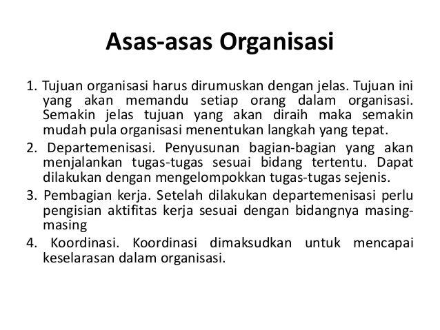 Asas-asas Organisasi 1. Tujuan organisasi harus dirumuskan dengan jelas. Tujuan ini yang akan memandu setiap orang dalam o...