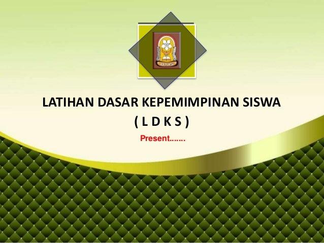 LATIHAN DASAR KEPEMIMPINAN SISWA ( L D K S ) Present.......