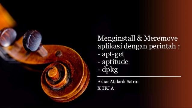 Menginstall & Meremove aplikasi dengan perintah : - apt-get - aptitude - dpkg Azhar Atalarik Satrio X TKJ A