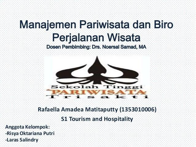 Manajemen Pariwisata dan Biro Perjalanan Wisata Dosen Pembimbing: Drs. Noersal Samad, MA  Rafaella Amadea Matitaputty (135...
