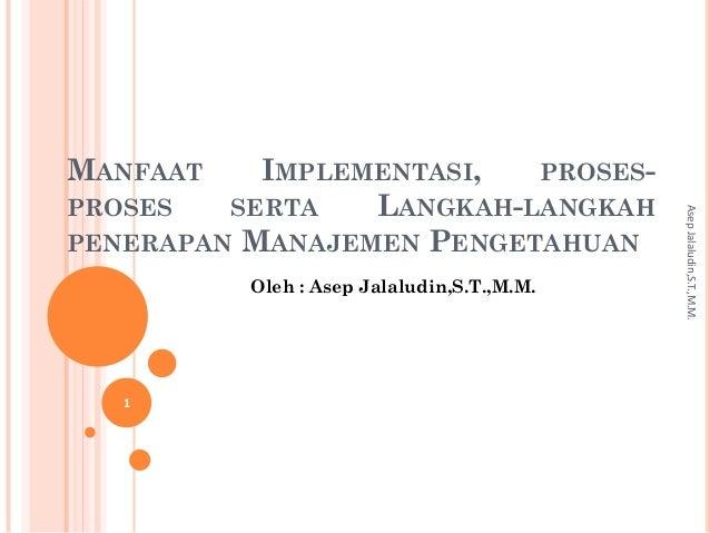 MANFAAT IMPLEMENTASI, PROSES- PROSES SERTA LANGKAH-LANGKAH PENERAPAN MANAJEMEN PENGETAHUAN Oleh : Asep Jalaludin,S.T.,M.M....