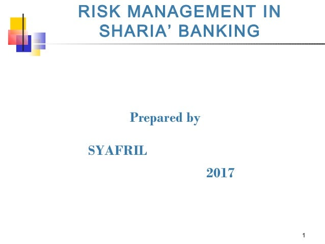 1 RISK MANAGEMENT IN SHARIA' BANKING Prepared by SYAFRIL 2017