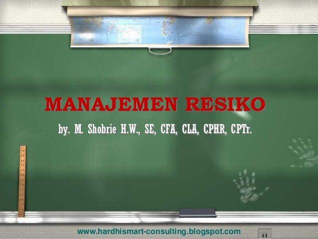 MANAJEMEN RESIKO  by. M. ShobrieH.W., SE, CFA, CLA, CPHR, CPTr.  www.hardhismart-consulting.blogspot.com