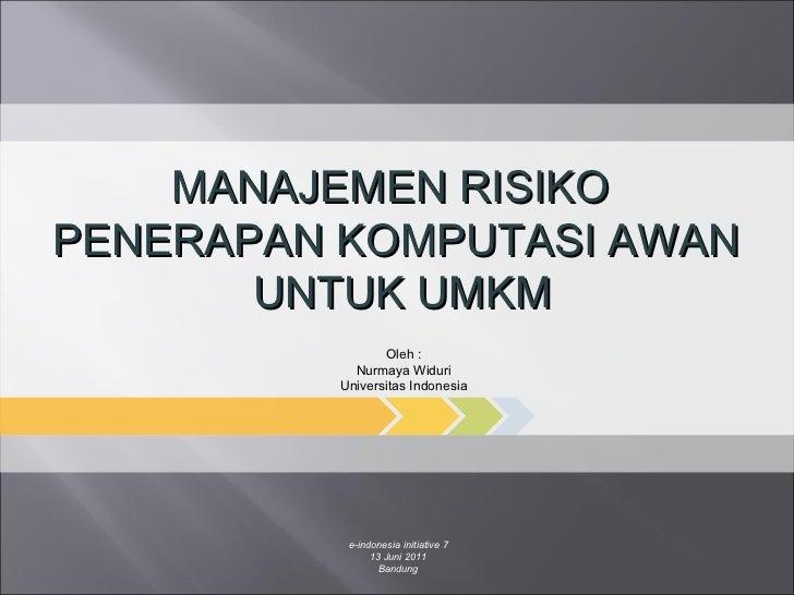e-indonesia initiative 7 13 Juni 2011 Bandung MANAJEMEN RISIKO  PENERAPAN KOMPUTASI AWAN UNTUK UMKM Oleh : Nurmaya Widuri ...