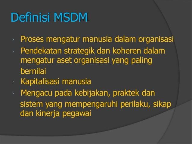 Definisi MSDM  Proses mengatur manusia dalam organisasi  Pendekatan strategik dan koheren dalam  mengatur aset organisas...