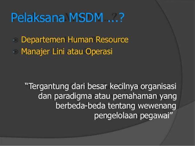 """Pelaksana MSDM ...?  Departemen Human Resource  Manajer Lini atau Operasi  """"Tergantung dari besar kecilnya organisasi  d..."""