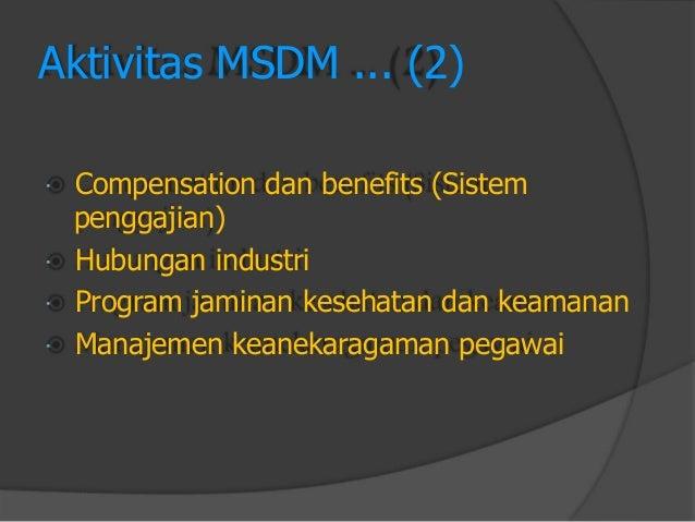 Aktivitas MSDM ... (2)  Compensation dan benefits (Sistem  penggajian)  Hubungan industri  Program jaminan kesehatan da...