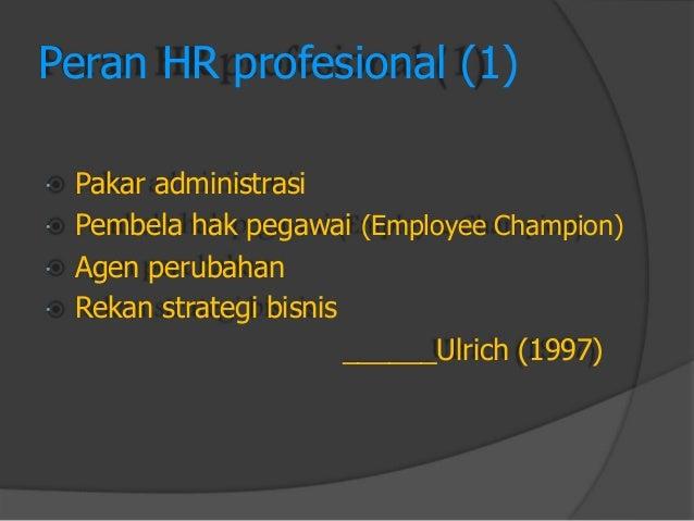 Peran HR profesional (1)  Pakar administrasi  Pembela hak pegawai (Employee Champion)  Agen perubahan  Rekan strategi ...