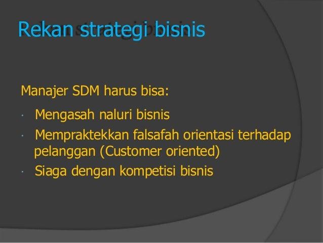 Rekan strategi bisnis  Manajer SDM harus bisa:  Mengasah naluri bisnis  Mempraktekkan falsafah orientasi terhadap  pelan...