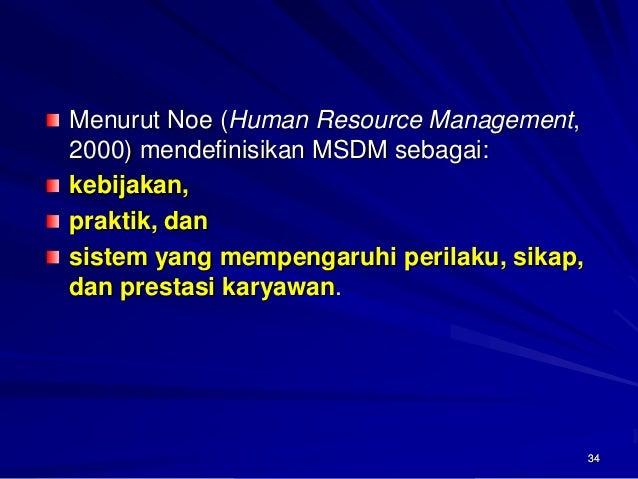 34Menurut Noe (Human Resource Management, 2000) mendefinisikan MSDM sebagai: kebijakan, praktik, dan sistem yang mempengar...