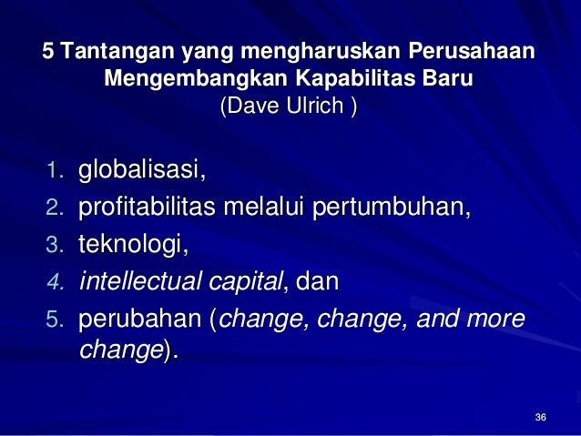 36  5 Tantangan yang mengharuskan Perusahaan Mengembangkan Kapabilitas Baru(Dave Ulrich )  1.globalisasi,  2.profitabilita...