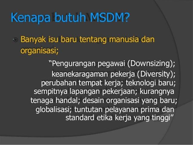"  Kenapa butuh MSDM?  Banyak isu baru tentang manusia dan  organisasi;  ""Penguranganpegawai(Downsizing);  keanekaragamanp..."