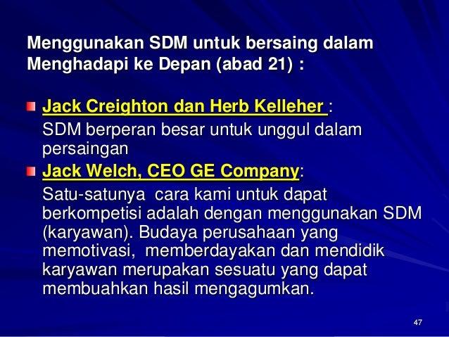 47  Menggunakan SDM untuk bersaing dalam Menghadapi keDepan (abad 21): Jack Creighton dan Herb Kelleher :  SDM berperan be...