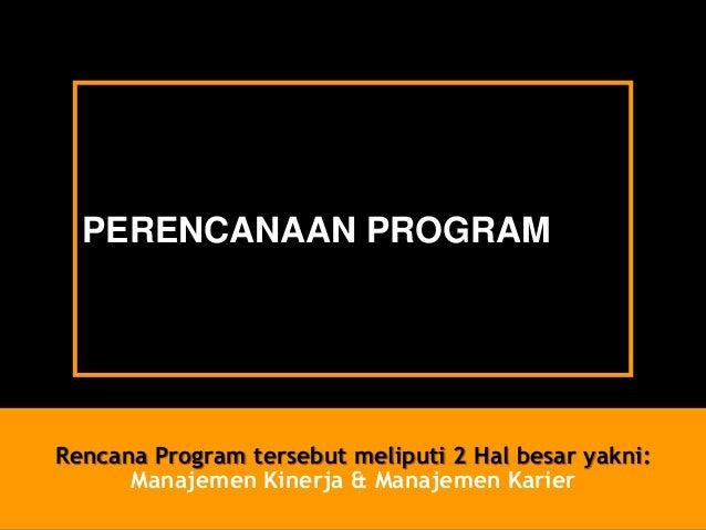 PERENCANAAN PROGRAM  RencanaProgram tersebutmeliputi2 Hal besaryakni: ManajemenKinerja& ManajemenKarier