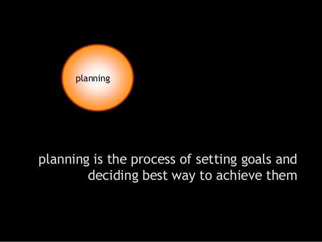 planning is the process of setting goals and deciding best way to achieve them  planning