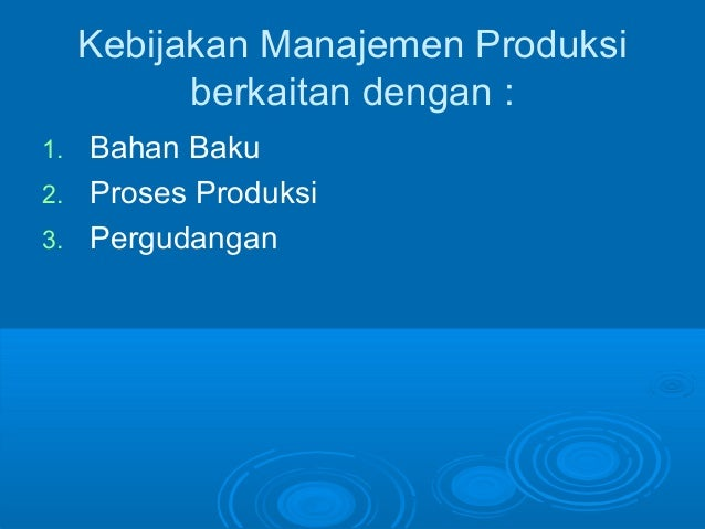Kebijakan Manajemen Produksi berkaitan dengan : 1. Bahan Baku 2. Proses Produksi 3. Pergudangan