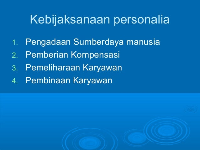 Kebijaksanaan personalia 1. Pengadaan Sumberdaya manusia 2. Pemberian Kompensasi 3. Pemeliharaan Karyawan 4. Pembinaan Kar...