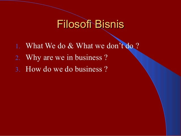 Filosofi BisnisFilosofi Bisnis 1. What We do & What we don't do ? 2. Why are we in business ? 3. How do we do business ?