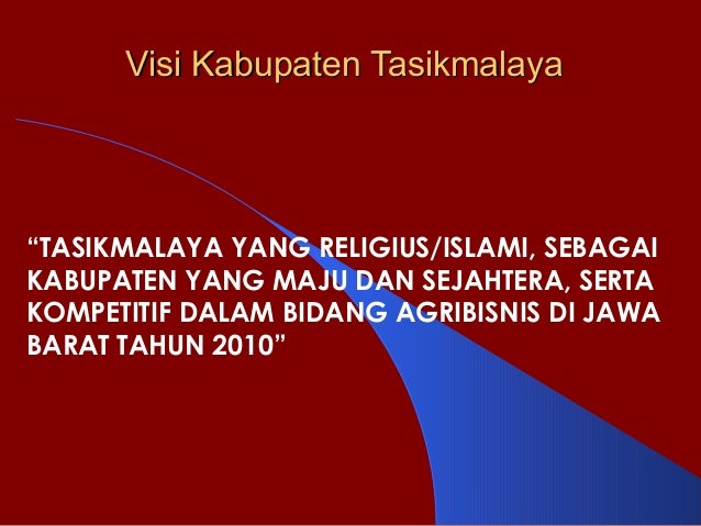 "Visi Kabupaten TasikmalayaVisi Kabupaten Tasikmalaya ""TASIKMALAYA YANG RELIGIUS/ISLAMI, SEBAGAI KABUPATEN YANG MAJU DAN SE..."
