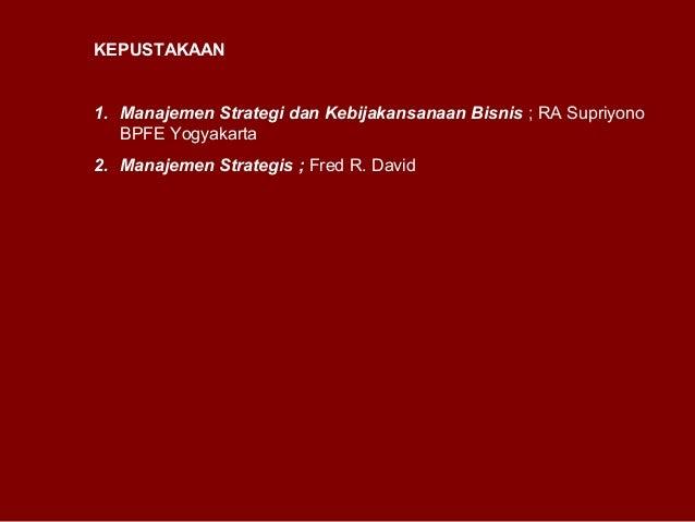 KEPUSTAKAAN 1. Manajemen Strategi dan Kebijakansanaan Bisnis ; RA Supriyono BPFE Yogyakarta 2. Manajemen Strategis ; Fred ...
