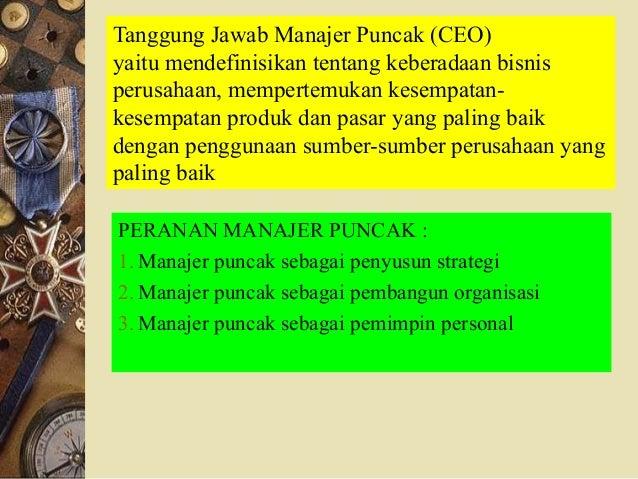 Tanggung Jawab Manajer Puncak (CEO) yaitu mendefinisikan tentang keberadaan bisnis perusahaan, mempertemukan kesempatan- k...