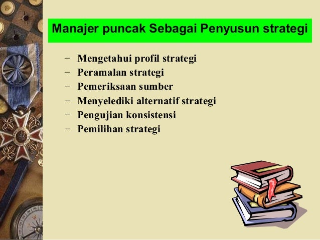 Manajer puncak Sebagai Penyusun strategi – Mengetahui profil strategi – Peramalan strategi – Pemeriksaan sumber – Menyeled...