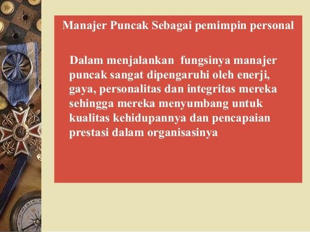 Manajer Puncak Sebagai pemimpin personal Dalam menjalankan fungsinya manajer puncak sangat dipengaruhi oleh enerji, gaya, ...