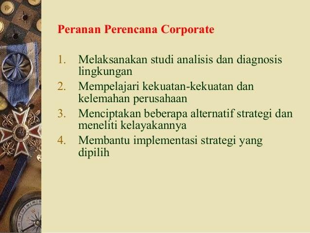 Peranan Perencana Corporate 1. Melaksanakan studi analisis dan diagnosis lingkungan 2. Mempelajari kekuatan-kekuatan dan k...