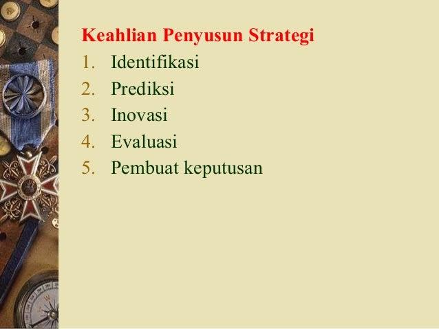 Keahlian Penyusun Strategi 1. Identifikasi 2. Prediksi 3. Inovasi 4. Evaluasi 5. Pembuat keputusan