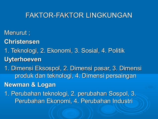 FAKTOR-FAKTOR LINGKUNGANFAKTOR-FAKTOR LINGKUNGAN Menurut ;Menurut ; ChristensenChristensen 1. Teknologi, 2. Ekonomi, 3. So...